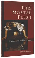 This Mortal Flesh: Incarnation and Bioethics Paperback