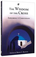 The Wisdom of the Cross: Exploring 1 Corinthians Paperback