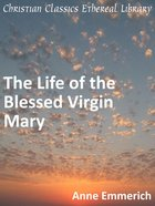 Life of the Blessed Virgin Mary eBook
