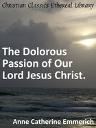Dolorous Passion of Our Lord Jesus Christ. eBook