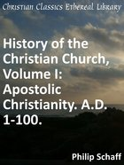 Apostolic Christianity. A.D. 1-100. (#01 in History Of The Christian Church Series) eBook