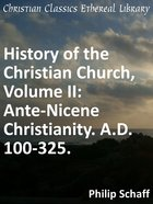 Ante-Nicene Christianity. A.D. 100-325. (#02 in History Of The Christian Church Series) eBook
