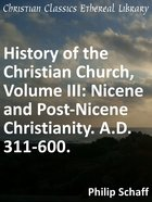Nicene and Post-Nicene Christianity. A.D. 311-600. (#03 in History Of The Christian Church Series)