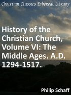 The Middle Ages. A.D. 1294-1517. (#06 in History Of The Christian Church Series) eBook