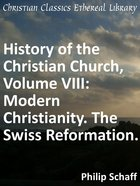 Modern Christianity. the Swiss Reformation. (#08 in History Of The Christian Church Series) eBook