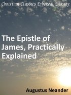 Scriptural Expositions of Dr. Augustus Neander #02: The Epistle of James Practically Explained eBook