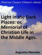 Light in the Dark Places: Or, Memorial of Christian Life in the Middle Ages. eBook
