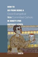 How to Go From Being a Good Evangelical to a Committed Catholic in Ninety-Five Difficult Steps Paperback