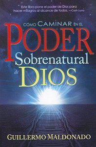 Como Caminar En El Poder Sobrenatural De Dios (How To Walk In The Supernatural Power Of God)