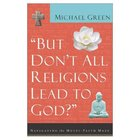 But Don't All Religions Lead to God: Navigating the Multi-Faith Maze Paperback