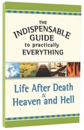 Life After Death & Heaven and Hell (The Indispensable Guide To Practically Everything Series) Paperback