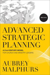 Advanced Strategic Planning: A 21St-Century Model For Church and Ministry Leaders (3rd Edition)
