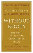 Without Roots: The West, Relativism, Christianity, Islam Paperback