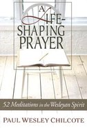 A Life-Shaping Prayer: 52 Meditations in the Wesleyan Spirit Paperback
