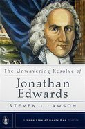 Unwavering Resolve of Jonathan Edwards (Long Line Of Godly Men Series) Hardback