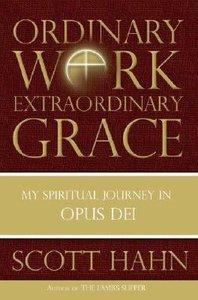Ordinary Work Extraordinary Grace: My Spiritual Journey in Opus Dei