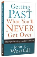 Getting Past What You'll Never Get Over: Help For Dealing With Life's Hurts Paperback