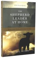 The Shepherd Leader At Home: Knowing, Leading, Protecting, and Providing For Your Family Paperback