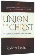 Union With Christ: In Scripture, History, and Theology Paperback