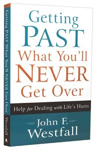 Getting Past What Youll Never Get Over: Help For Dealing With Lifes Hurts