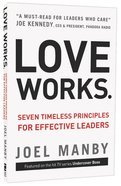 Love Works: Seven Timeless Principles For Effective Leaders Paperback