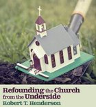 Refounding the Church From the Underside eBook