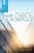 Share Christ in the Workplace (Show Me How To Series) Paperback