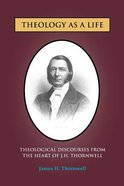 Theology as a Life: Theological Discourses From the Heart of J H Thornwell Paperback