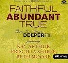 Faithful, Abundant, True - Three Lives Going Deeper Still (CD) (Beth Moore Bible Study Audio Series)