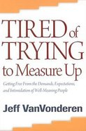 Tired of Trying to Measure Up: Getting Free From the Demands, Expectations, and Intimidation of Well-Meaning Christians Paperback