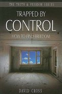 Trapped By Control: How to Find Freedom (Truth And Freedom Series)