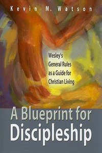A Blueprint For Discipleship: Wesleys General Rules as a Guide For Christian Living
