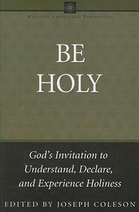 Be Holy (Wesleyan Theological Perspectives Series)