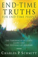 End-Time Truths For End-Time People: The Tabernacle of God's Glory and the Festivals of Jehovah Paperback