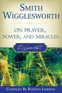 Smith Wigglesworth on Prayer, Power and Miracles eBook
