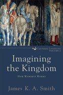 Imagining the Kingdom: How Worship Works (#2 in Cultural Liturgies Series) Paperback