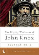 The Mighty Weakness of John Knox (Long Line Of Godly Men Series) Hardback