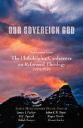 Our Sovereign God: Addresses From the Philadelphia Conference on Reformed Theology 1974 - 1976 Paperback