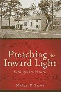 Preaching the Inward Light: Early Quaker Rhetoric (Baylor Studies In Rhetoric & Religion Series) Hardback
