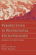 Perspectives in Pentecostal Eschatologies World Without End
