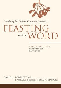 Lent Through Eastertide (Year B) (#02 in Feasting On The Word/ Preaching The Revised Common Lectionary Series)