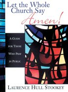 Let the Whole Church Say Amen!: A Guide For Those Who Pray in Public Paperback