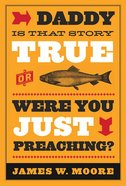 Daddy, is That Story True, Or Were You Just Preaching? Paperback