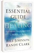 The Essential Guide to Healing: Equipping All Christians to Pray For the Sick Paperback