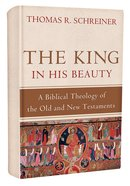 The King in His Beauty: A Biblical Theology of the Old and New Testaments Hardback