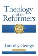 Theology of the Reformers (Revised 2013) (25th Anniversary) Paperback