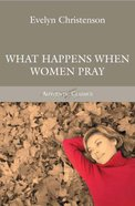 What Happens When Women Pray (Authentic Classics Series) Paperback