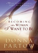 Becoming the Woman I Want to Be: 90 Days to Renew Your Spirit, Soul and Body Paperback