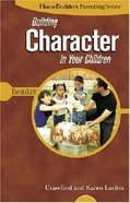 Homebuilders Parenting: Building Character in Your Children