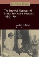 The Imperial Horizons of British Protestant Missions, 1880-1914 (Studies In The History Of Christian Missions Series) Paperback